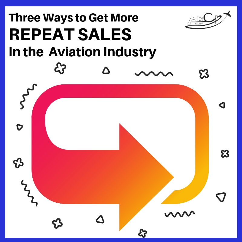 Three Ways to Make More Repeat Sales in the Aviation Industry